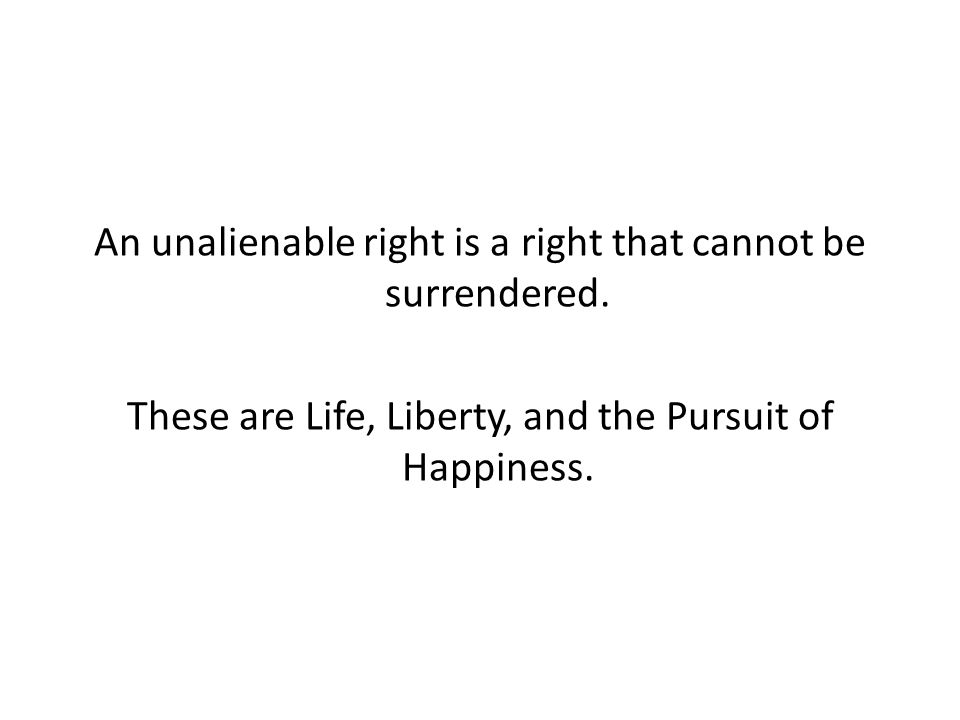 An unalienable right is a right that cannot be surrendered. These are Life, Liberty, and the Pursuit of Happiness.