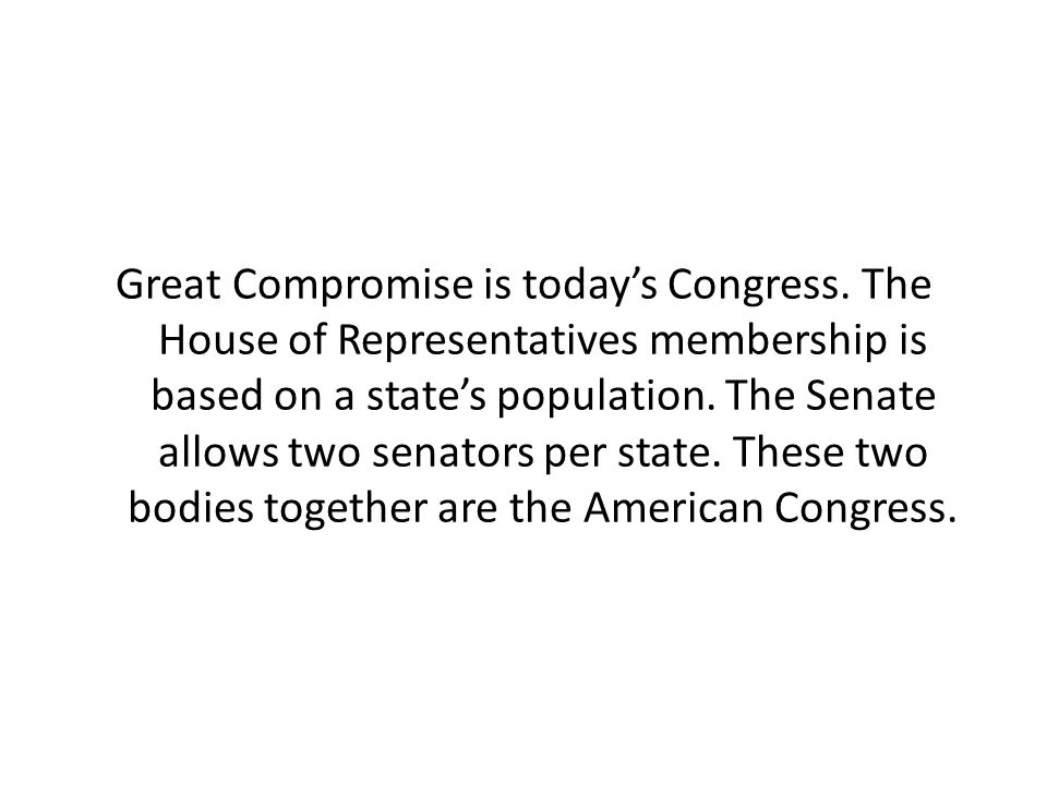 Great Compromise is today's Congress. The House of Representatives membership is based on a state's population. The Senate allows two senators per sta