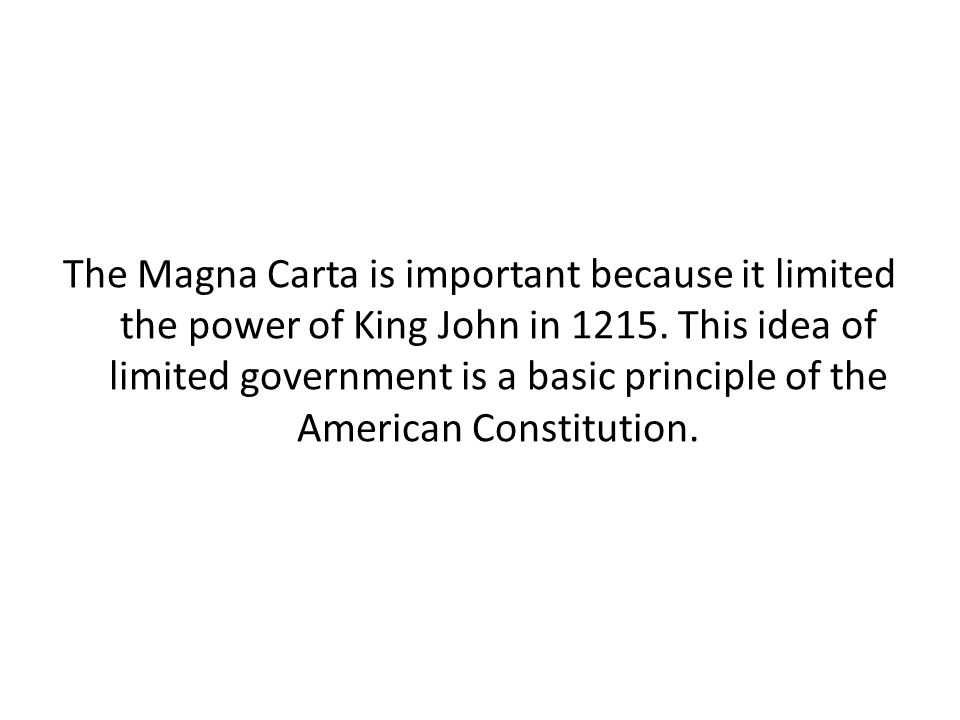 The Magna Carta is important because it limited the power of King John in 1215. This idea of limited government is a basic principle of the American C