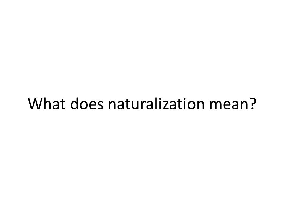 What does naturalization mean?