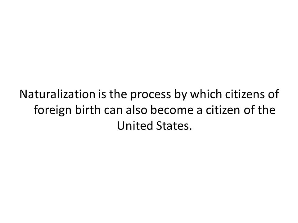 Naturalization is the process by which citizens of foreign birth can also become a citizen of the United States.