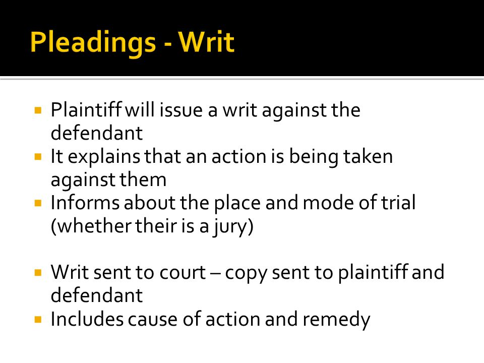  Plaintiff will issue a writ against the defendant  It explains that an action is being taken against them  Informs about the place and mode of trial (whether their is a jury)  Writ sent to court – copy sent to plaintiff and defendant  Includes cause of action and remedy