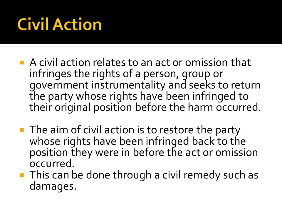 A civil action relates to an act or omission that infringes the rights of a person, group or government instrumentality and seeks to return the party whose rights have been infringed to their original position before the harm occurred.