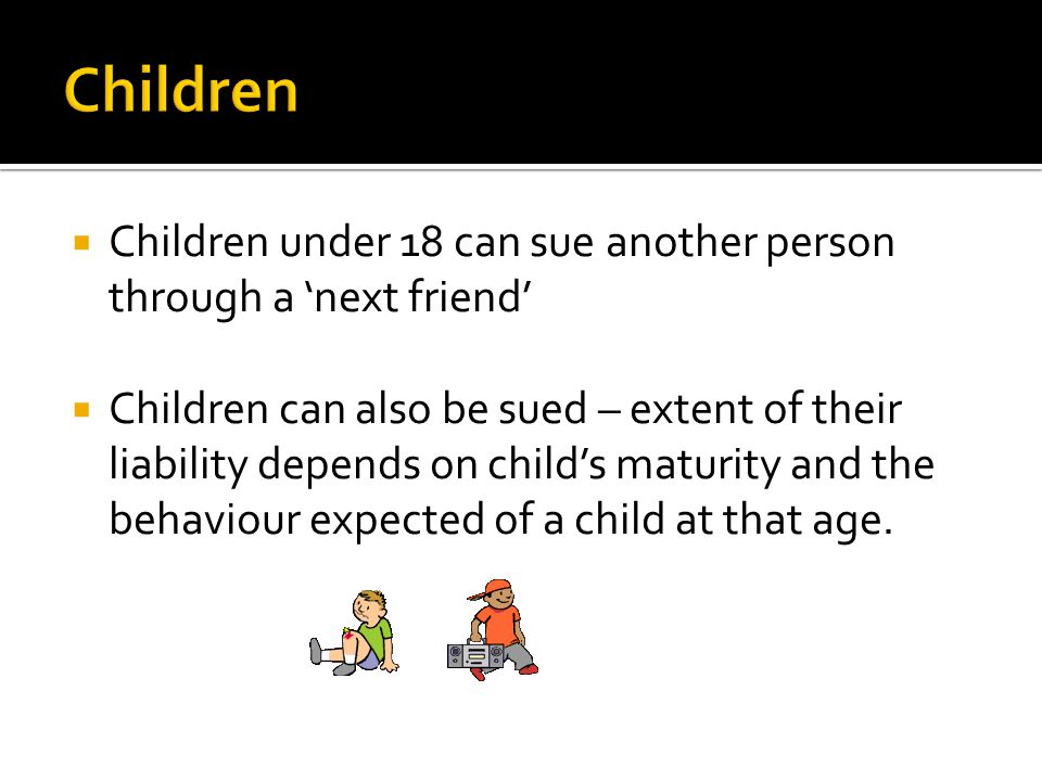  Children under 18 can sue another person through a 'next friend'  Children can also be sued – extent of their liability depends on child's maturity and the behaviour expected of a child at that age.