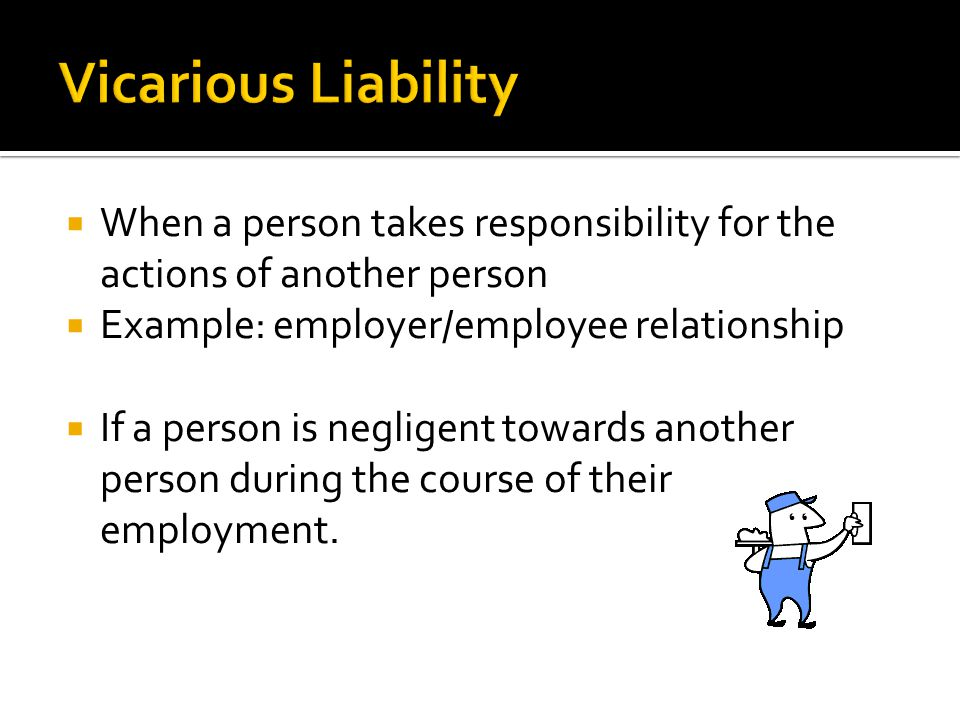  When a person takes responsibility for the actions of another person  Example: employer/employee relationship  If a person is negligent towards another person during the course of their employment.