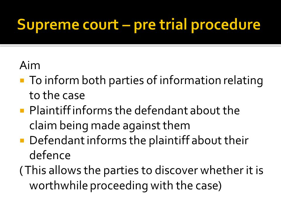 Aim  To inform both parties of information relating to the case  Plaintiff informs the defendant about the claim being made against them  Defendant informs the plaintiff about their defence ( This allows the parties to discover whether it is worthwhile proceeding with the case)