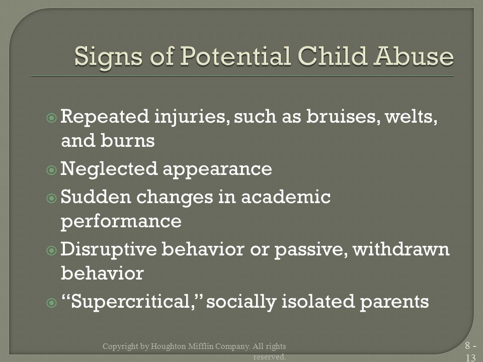  Repeated injuries, such as bruises, welts, and burns  Neglected appearance  Sudden changes in academic performance  Disruptive behavior or passive, withdrawn behavior  Supercritical, socially isolated parents Copyright by Houghton Mifflin Company.
