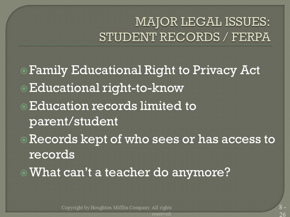  Family Educational Right to Privacy Act  Educational right-to-know  Education records limited to parent/student  Records kept of who sees or has access to records  What can't a teacher do anymore.
