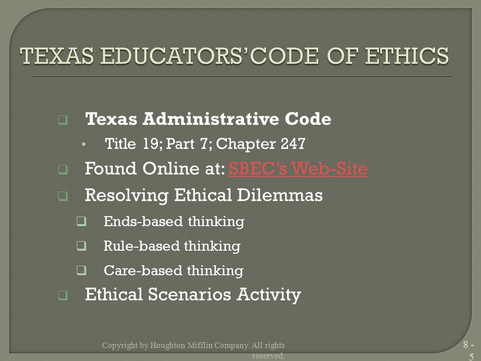  Texas Administrative Code Title 19; Part 7; Chapter 247  Found Online at: SBEC's Web-SiteSBEC's Web-Site  Resolving Ethical Dilemmas  Ends-based thinking  Rule-based thinking  Care-based thinking  Ethical Scenarios Activity Copyright by Houghton Mifflin Company.