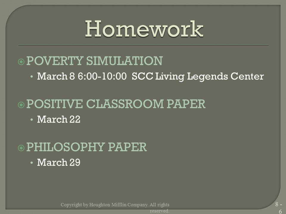  POVERTY SIMULATION March 8 6:00-10:00 SCC Living Legends Center  POSITIVE CLASSROOM PAPER March 22  PHILOSOPHY PAPER March 29 Copyright by Houghton Mifflin Company.
