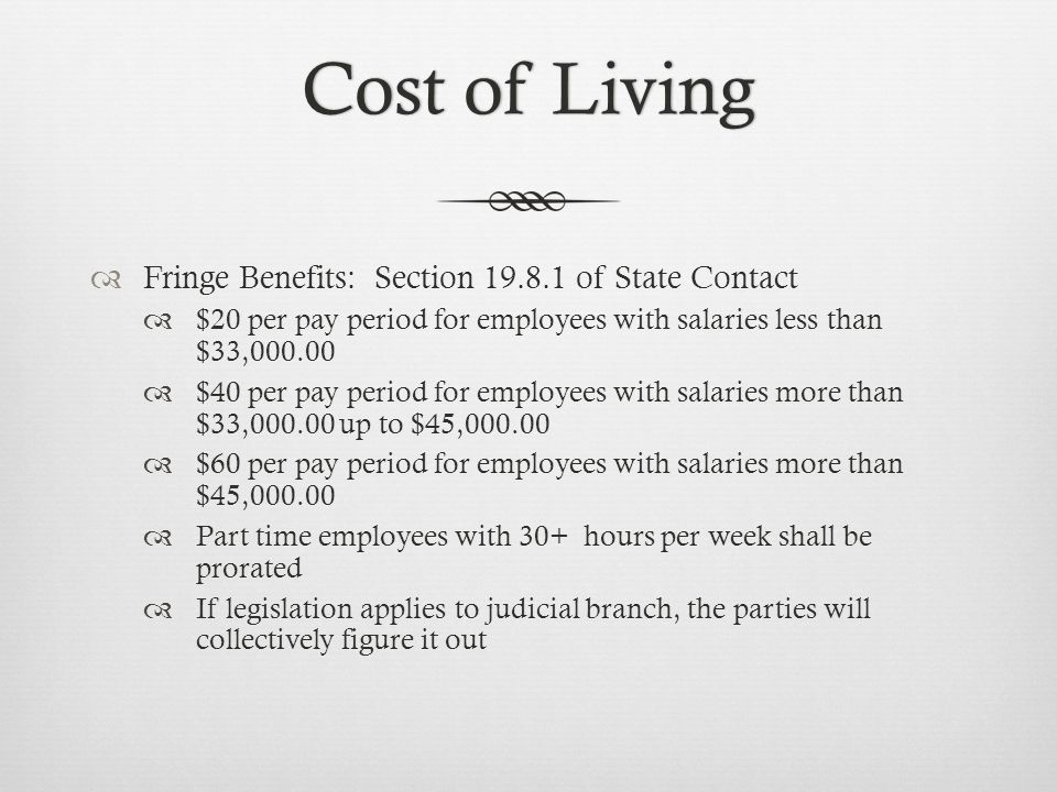 Cost of LivingCost of Living  Fringe Benefits: Section 19.8.1 of State Contact  $20 per pay period for employees with salaries less than $33,000.00  $40 per pay period for employees with salaries more than $33,000.00 up to $45,000.00  $60 per pay period for employees with salaries more than $45,000.00  Part time employees with 30+ hours per week shall be prorated  If legislation applies to judicial branch, the parties will collectively figure it out