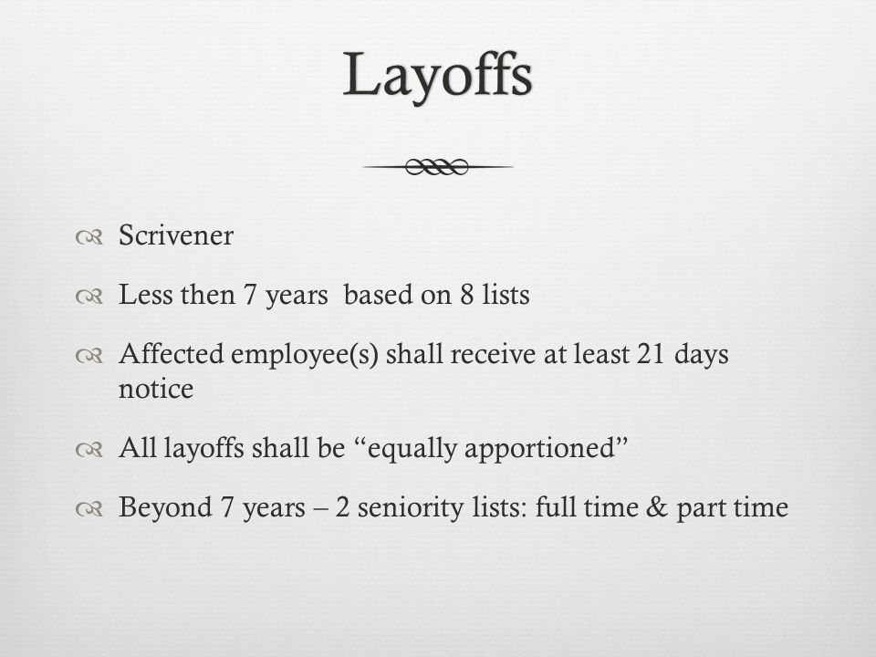 Layoffs  Scrivener  Less then 7 years based on 8 lists  Affected employee(s) shall receive at least 21 days notice  All layoffs shall be equally apportioned  Beyond 7 years – 2 seniority lists: full time & part time