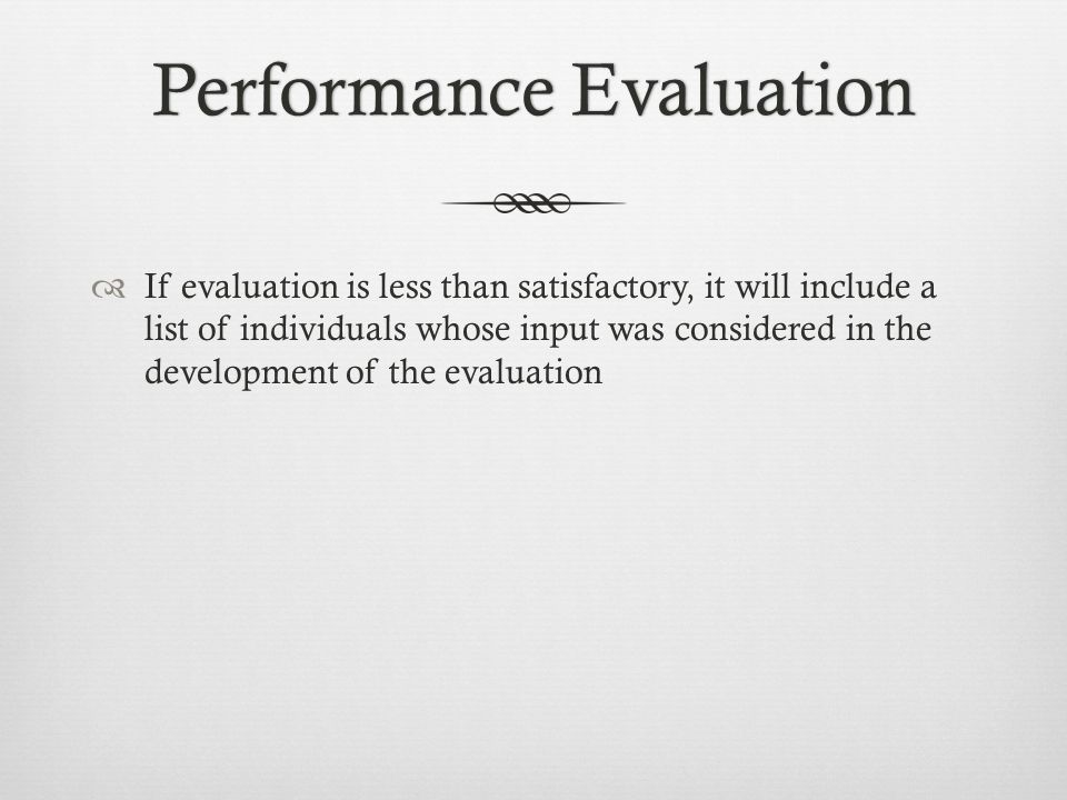 Performance EvaluationPerformance Evaluation  If evaluation is less than satisfactory, it will include a list of individuals whose input was considered in the development of the evaluation
