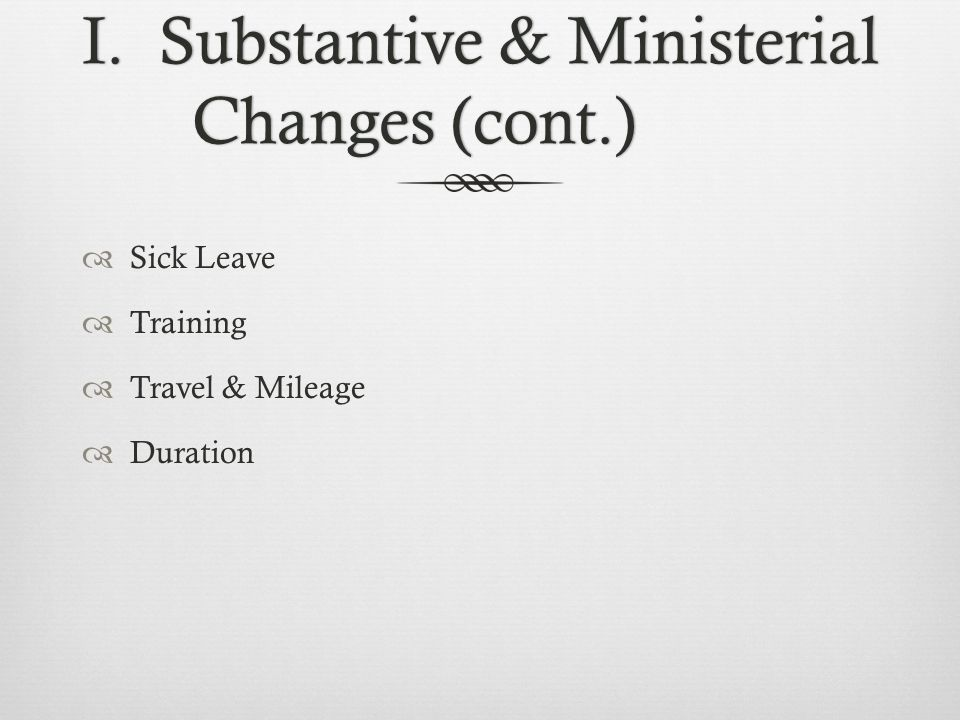 I. Substantive & Ministerial Changes (cont.)  Sick Leave  Training  Travel & Mileage  Duration