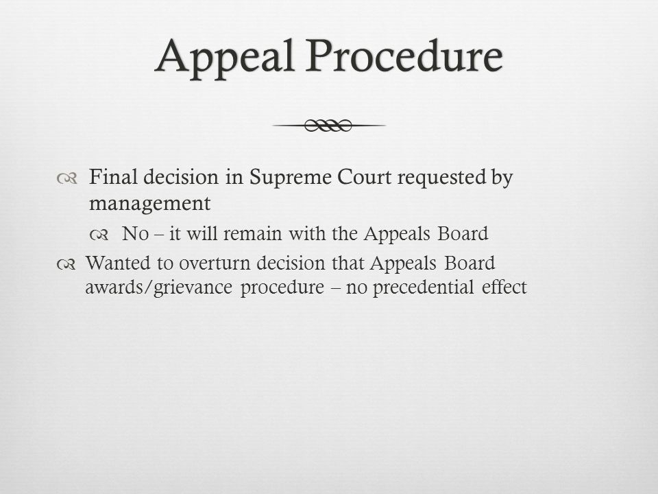 Appeal ProcedureAppeal Procedure  Final decision in Supreme Court requested by management  No – it will remain with the Appeals Board  Wanted to overturn decision that Appeals Board awards/grievance procedure – no precedential effect