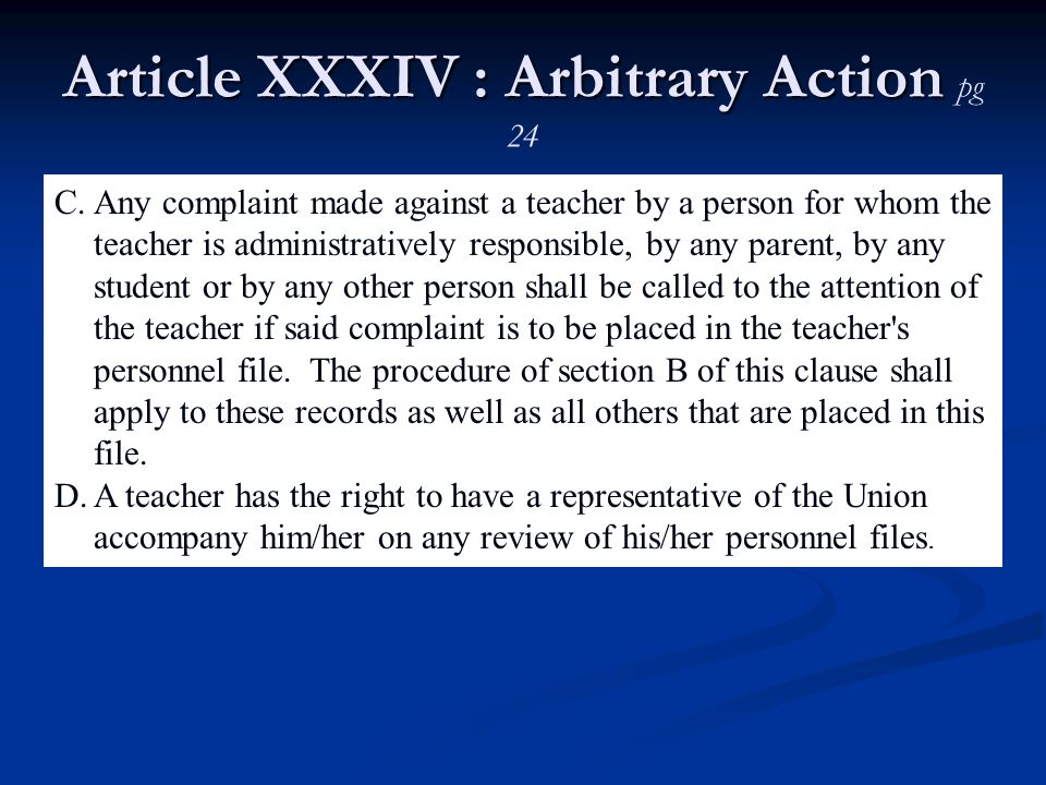 Article XXXIV : Arbitrary Action Article XXXIV : Arbitrary Action pg 24 C.Any complaint made against a teacher by a person for whom the teacher is administratively responsible, by any parent, by any student or by any other person shall be called to the attention of the teacher if said complaint is to be placed in the teacher s personnel file.