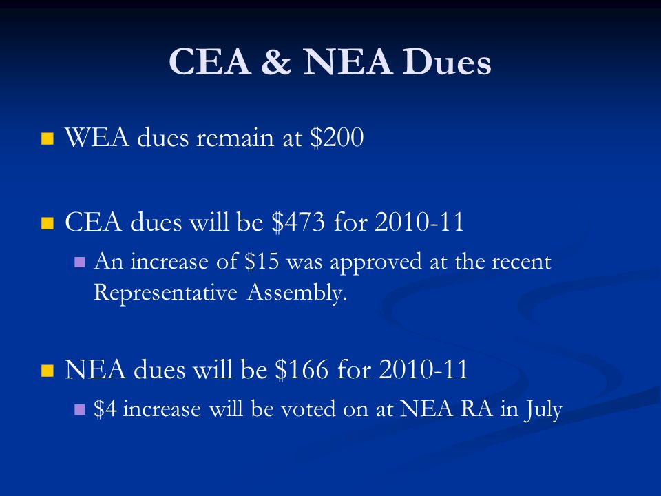 CEA & NEA Dues WEA dues remain at $200 CEA dues will be $473 for 2010-11 An increase of $15 was approved at the recent Representative Assembly.