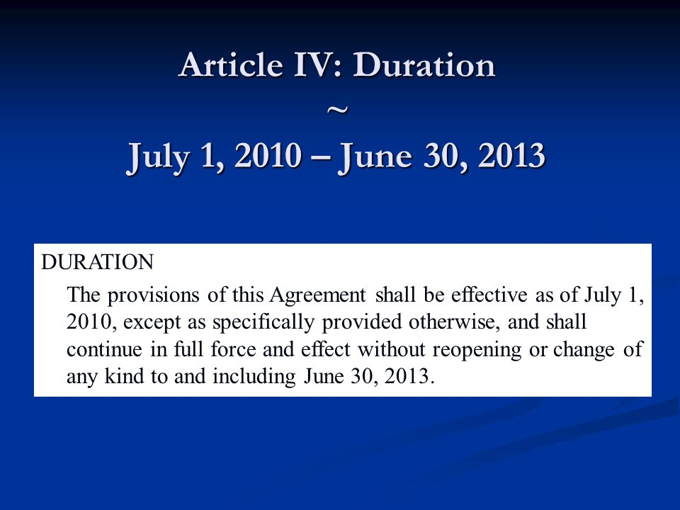 Article IV: Duration ~ July 1, 2010 – June 30, 2013 DURATION The provisions of this Agreement shall be effective as of July 1, 2010, except as specifically provided otherwise, and shall continue in full force and effect without reopening or change of any kind to and including June 30, 2013.