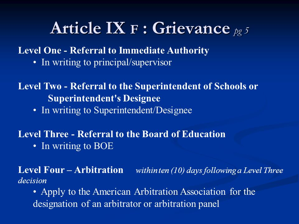 Article IX F : Grievance pg 5 Level One - Referral to Immediate Authority In writing to principal/supervisor Level Two - Referral to the Superintendent of Schools or Superintendent s Designee In writing to Superintendent/Designee Level Three - Referral to the Board of Education In writing to BOE Level Four – Arbitration within ten (10) days following a Level Three decision Apply to the American Arbitration Association for the designation of an arbitrator or arbitration panel