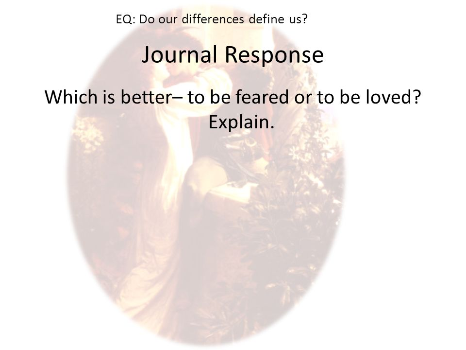 Journal Response Which is better– to be feared or to be loved.
