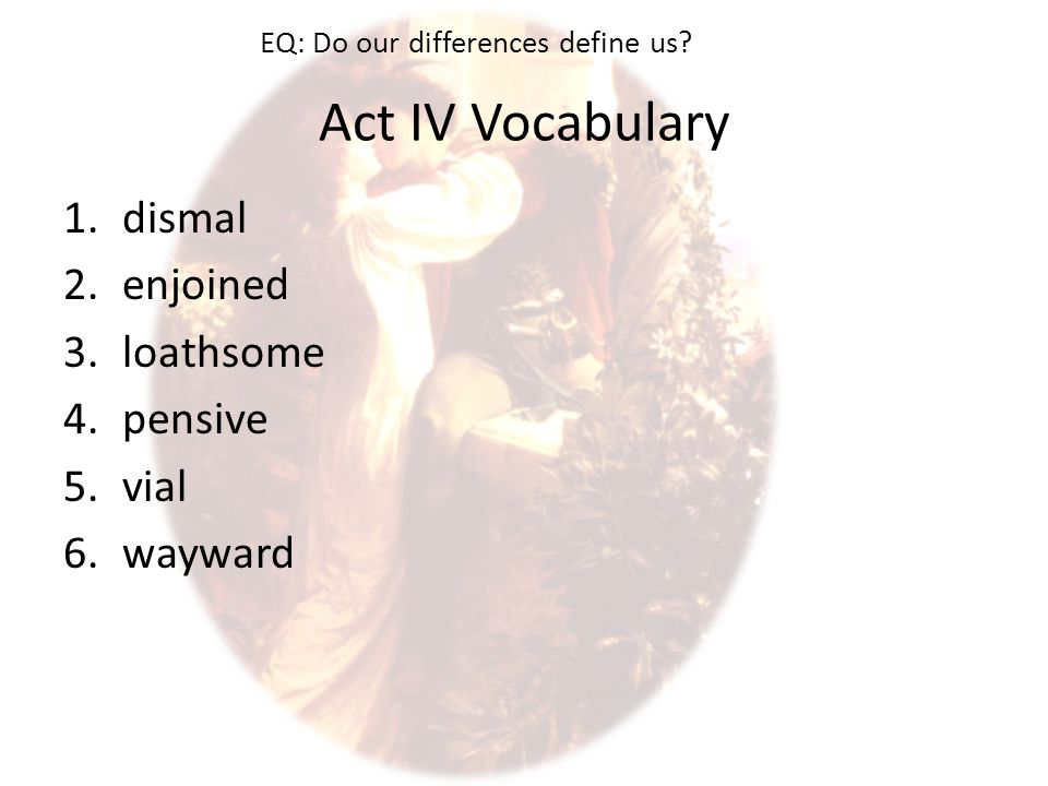 Act IV Vocabulary 1.dismal 2.enjoined 3.loathsome 4.pensive 5.vial 6.wayward EQ: Do our differences define us?