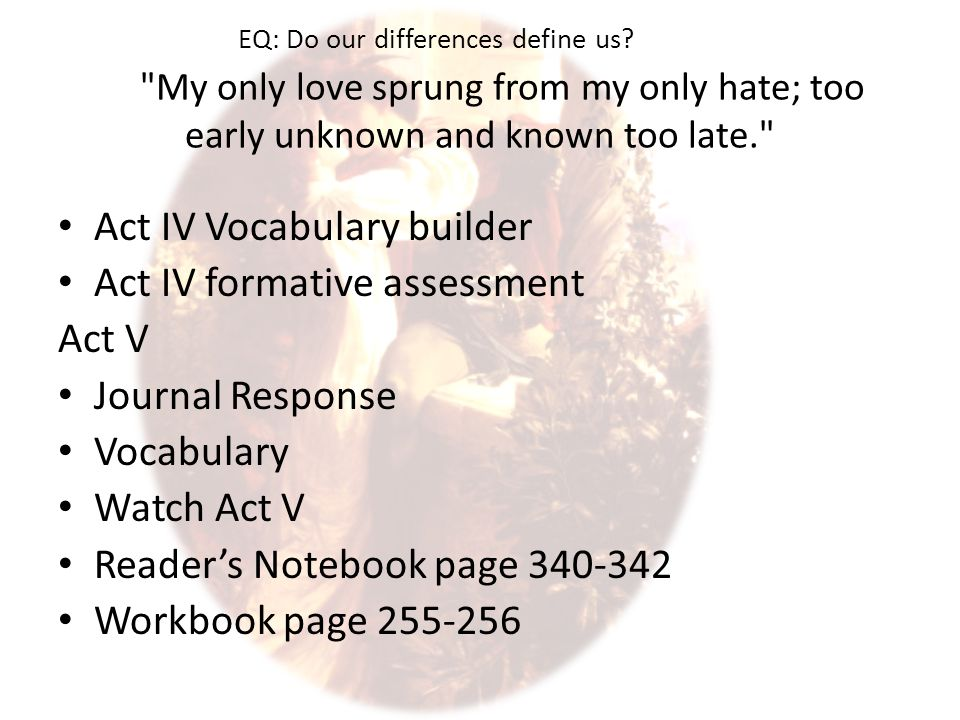 My only love sprung from my only hate; too early unknown and known too late. Act IV Vocabulary builder Act IV formative assessment Act V Journal Response Vocabulary Watch Act V Reader's Notebook page 340-342 Workbook page 255-256 EQ: Do our differences define us?