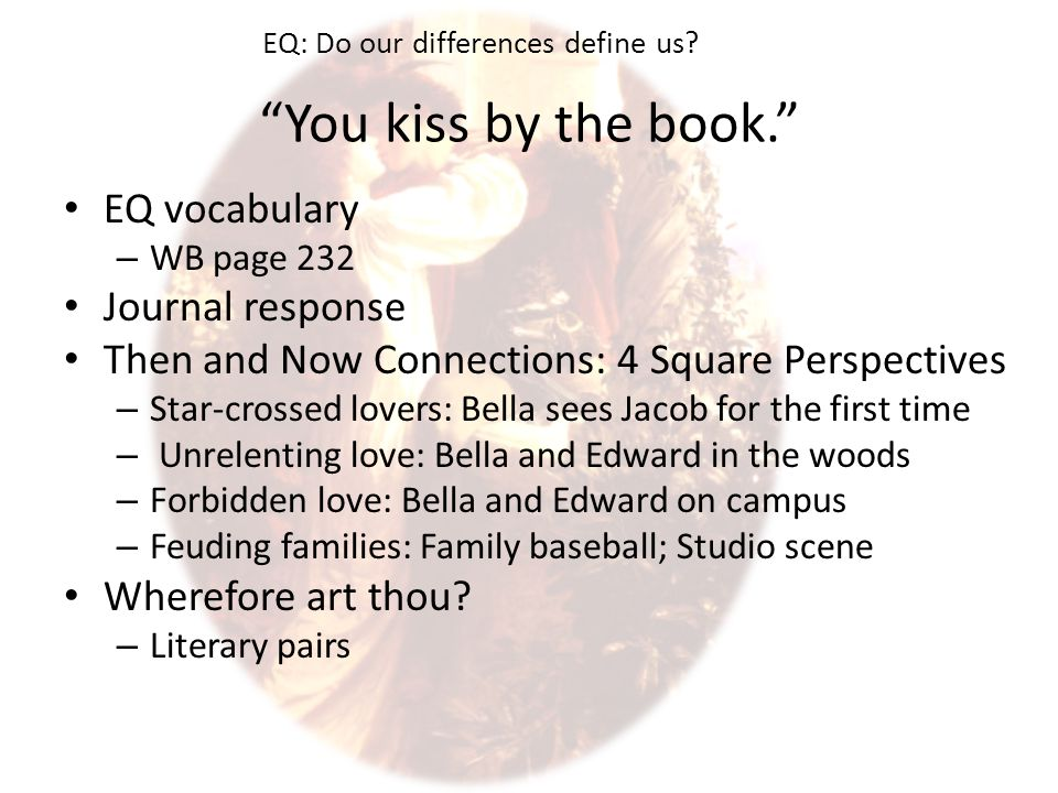 You kiss by the book. EQ vocabulary – WB page 232 Journal response Then and Now Connections: 4 Square Perspectives – Star-crossed lovers: Bella sees Jacob for the first time – Unrelenting love: Bella and Edward in the woods – Forbidden love: Bella and Edward on campus – Feuding families: Family baseball; Studio scene Wherefore art thou.