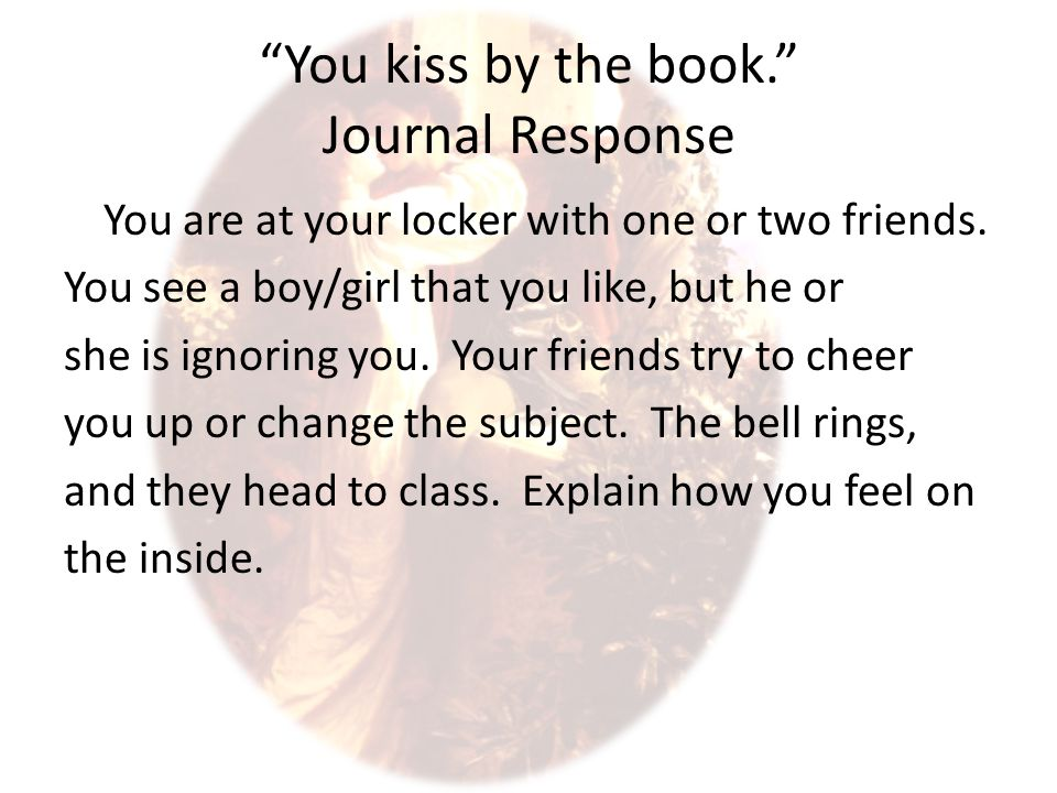 """You kiss by the book."" Journal Response You are at your locker with one or two friends. You see a boy/girl that you like, but he or she is ignoring y"