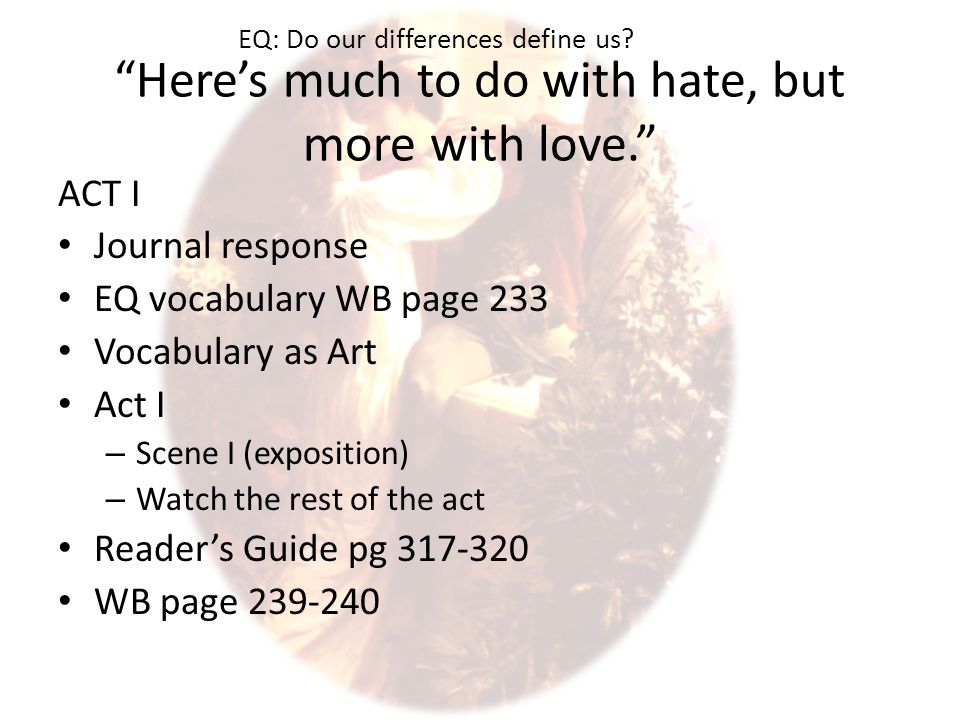 Here's much to do with hate, but more with love. ACT I Journal response EQ vocabulary WB page 233 Vocabulary as Art Act I – Scene I (exposition) – Watch the rest of the act Reader's Guide pg 317-320 WB page 239-240 EQ: Do our differences define us?
