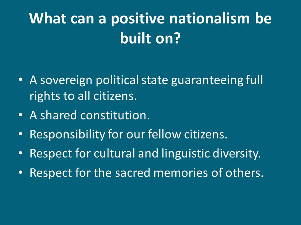 What can a positive nationalism be built on? A sovereign political state guaranteeing full rights to all citizens. A shared constitution. Responsibili