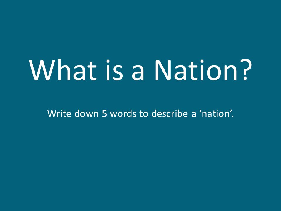 What is a Nation? Write down 5 words to describe a 'nation'.