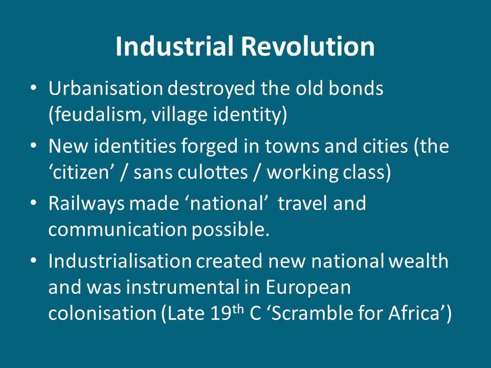 Industrial Revolution Urbanisation destroyed the old bonds (feudalism, village identity) New identities forged in towns and cities (the 'citizen' / sa