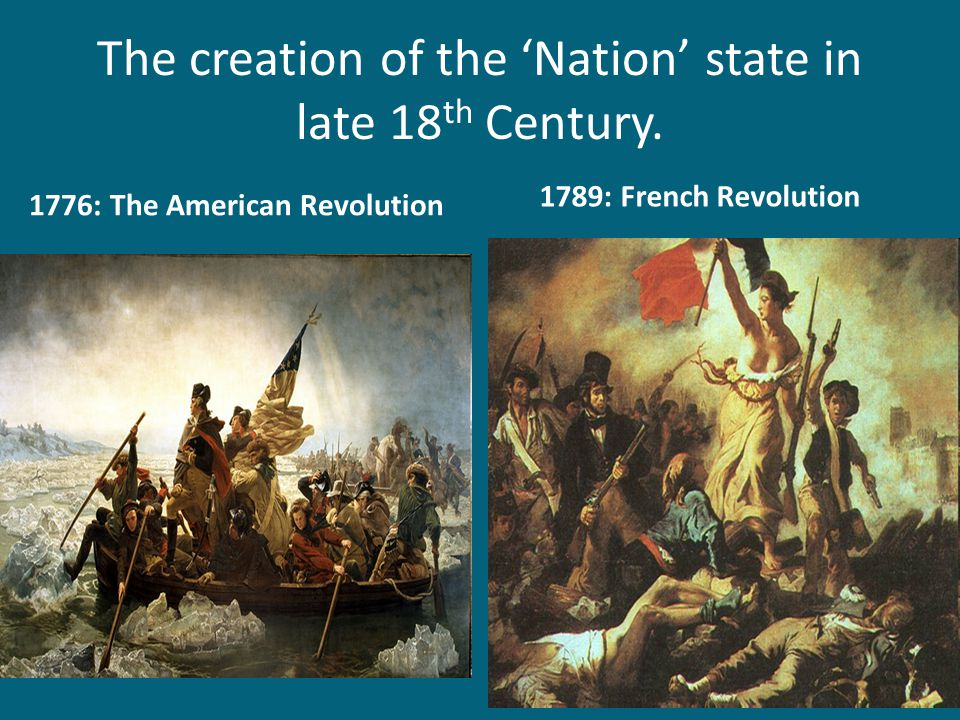 The creation of the 'Nation' state in late 18 th Century. 1776: The American Revolution 1789: French Revolution