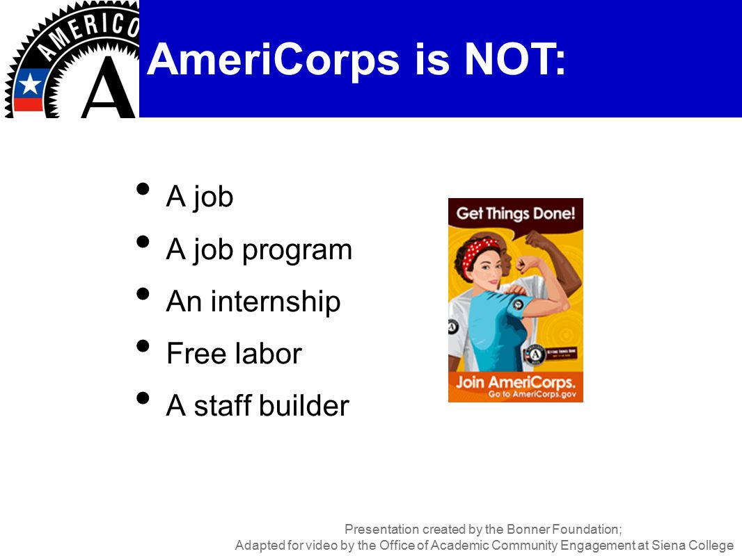 A job A job program An internship Free labor A staff builder AmeriCorps is NOT: Presentation created by the Bonner Foundation; Adapted for video by the Office of Academic Community Engagement at Siena College