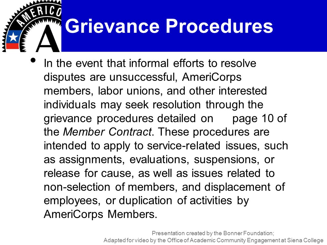 In the event that informal efforts to resolve disputes are unsuccessful, AmeriCorps members, labor unions, and other interested individuals may seek resolution through the grievance procedures detailed on page 10 of the Member Contract.