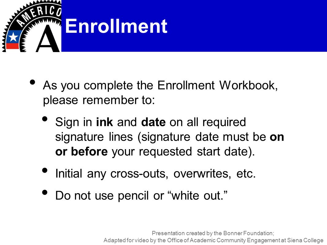 As you complete the Enrollment Workbook, please remember to: Sign in ink and date on all required signature lines (signature date must be on or before your requested start date).