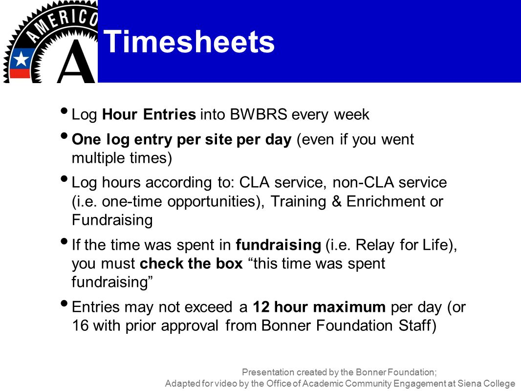 Log Hour Entries into BWBRS every week One log entry per site per day (even if you went multiple times) Log hours according to: CLA service, non-CLA service (i.e.