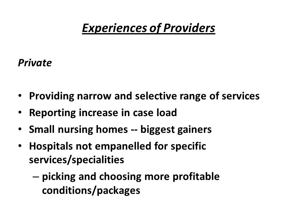 Experiences of Providers Private Providing narrow and selective range of services Reporting increase in case load Small nursing homes -- biggest gainers Hospitals not empanelled for specific services/specialities – picking and choosing more profitable conditions/packages