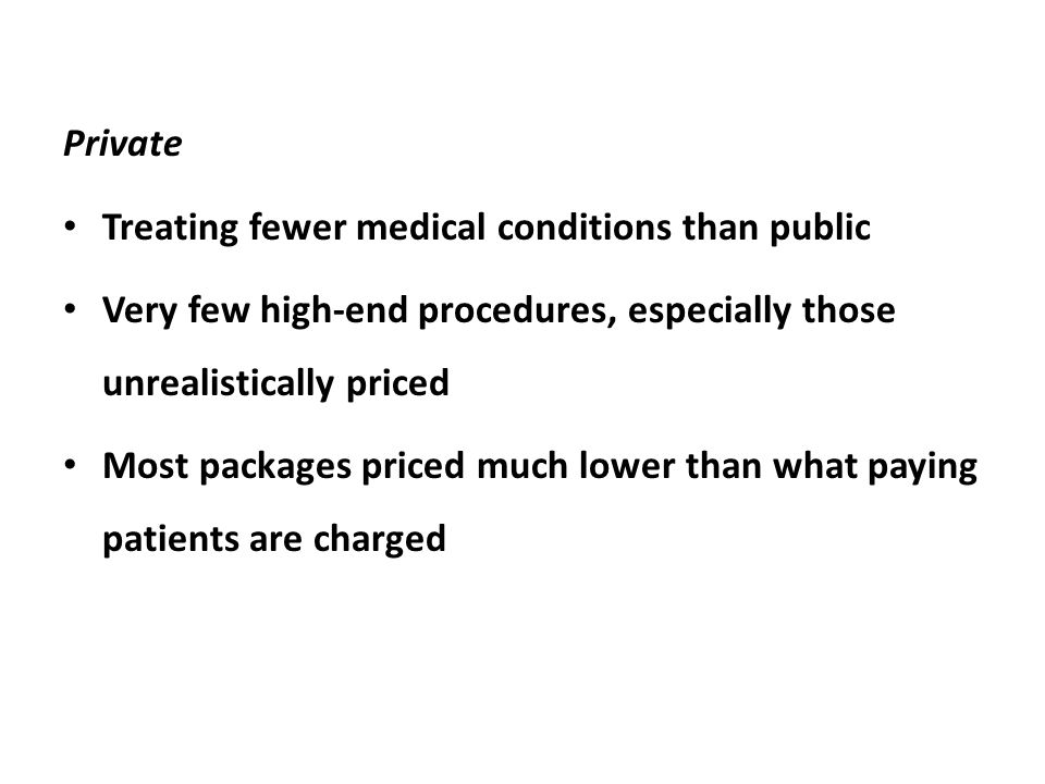 Private Treating fewer medical conditions than public Very few high-end procedures, especially those unrealistically priced Most packages priced much lower than what paying patients are charged