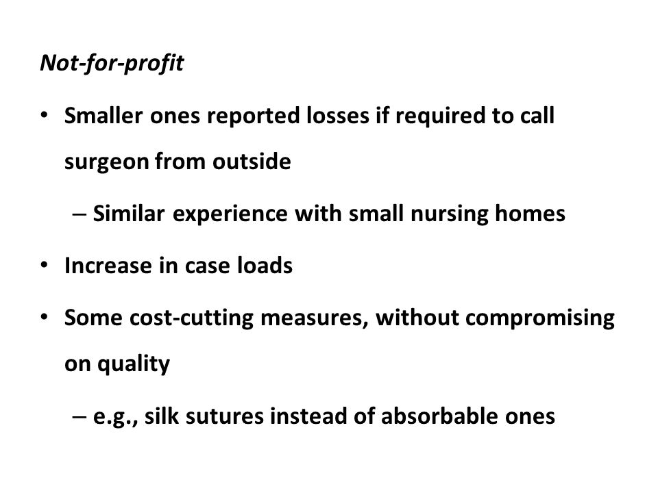Not-for-profit Smaller ones reported losses if required to call surgeon from outside – Similar experience with small nursing homes Increase in case loads Some cost-cutting measures, without compromising on quality – e.g., silk sutures instead of absorbable ones