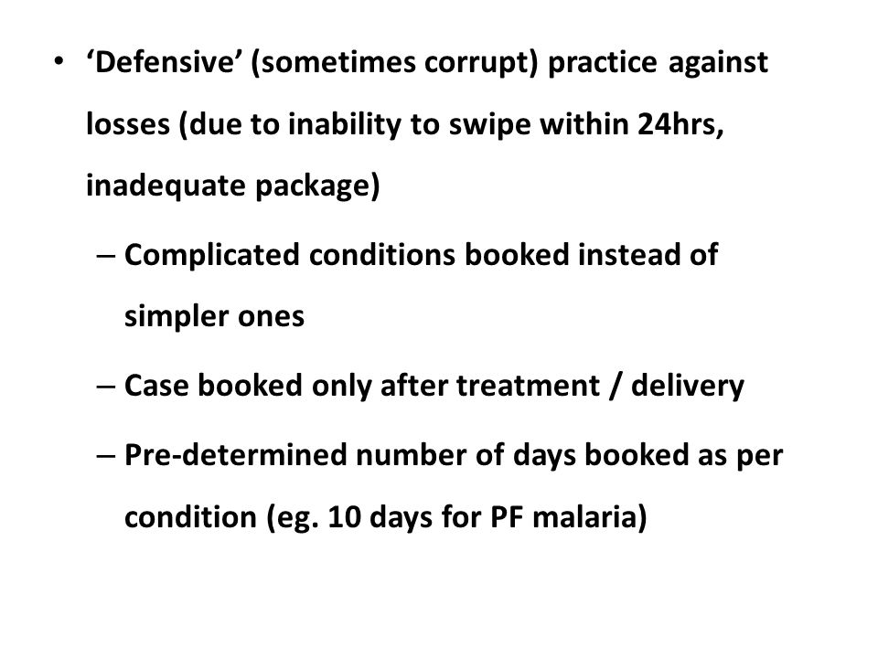 'Defensive' (sometimes corrupt) practice against losses (due to inability to swipe within 24hrs, inadequate package) – Complicated conditions booked instead of simpler ones – Case booked only after treatment / delivery – Pre-determined number of days booked as per condition (eg.