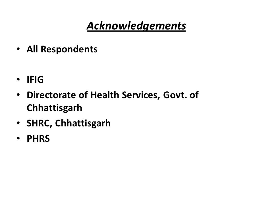 Acknowledgements All Respondents IFIG Directorate of Health Services, Govt. of Chhattisgarh SHRC, Chhattisgarh PHRS