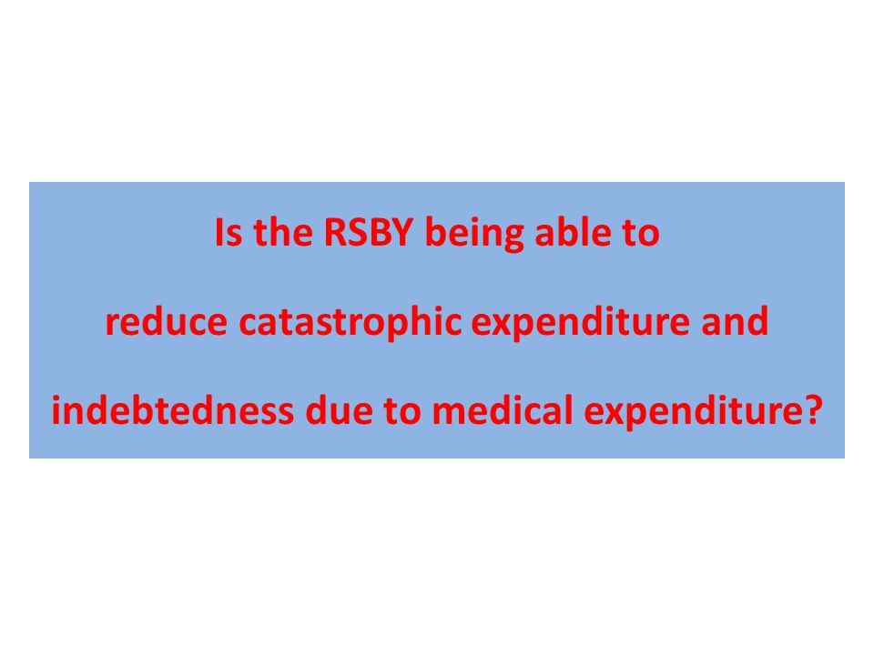 Is the RSBY being able to reduce catastrophic expenditure and indebtedness due to medical expenditure