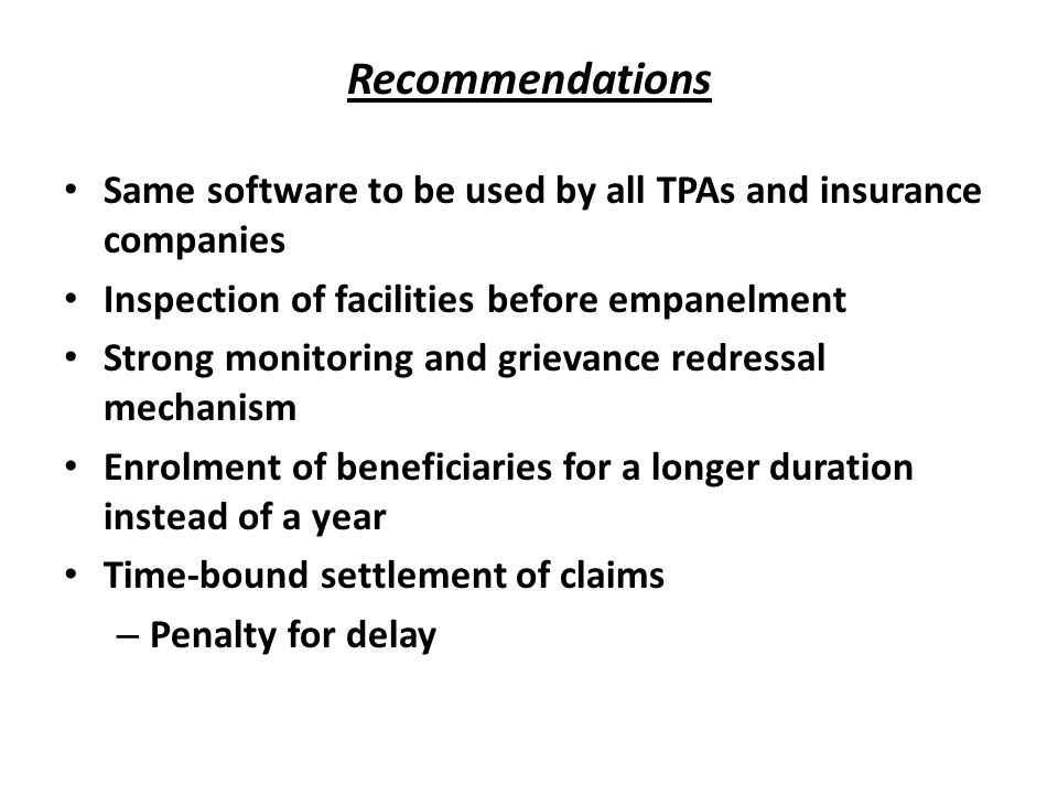 Recommendations Same software to be used by all TPAs and insurance companies Inspection of facilities before empanelment Strong monitoring and grievan