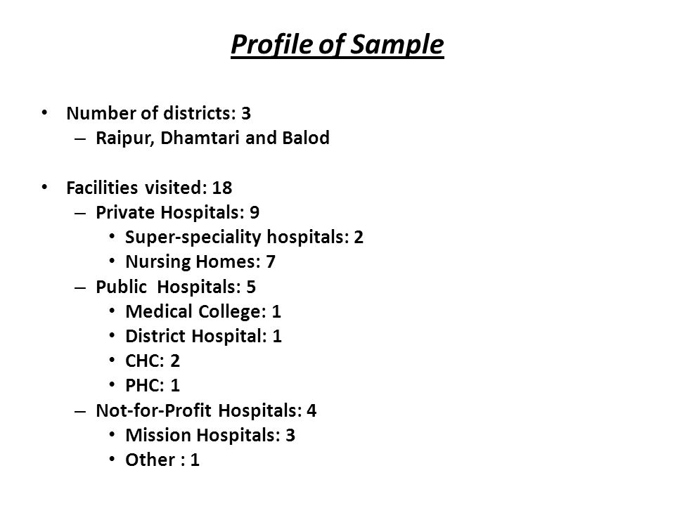 Profile of Sample Number of districts: 3 – Raipur, Dhamtari and Balod Facilities visited: 18 – Private Hospitals: 9 Super-speciality hospitals: 2 Nurs