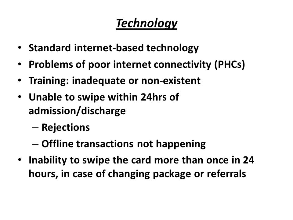 Technology Standard internet-based technology Problems of poor internet connectivity (PHCs) Training: inadequate or non-existent Unable to swipe within 24hrs of admission/discharge – Rejections – Offline transactions not happening Inability to swipe the card more than once in 24 hours, in case of changing package or referrals