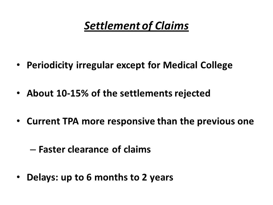 Settlement of Claims Periodicity irregular except for Medical College About 10-15% of the settlements rejected Current TPA more responsive than the previous one – Faster clearance of claims Delays: up to 6 months to 2 years