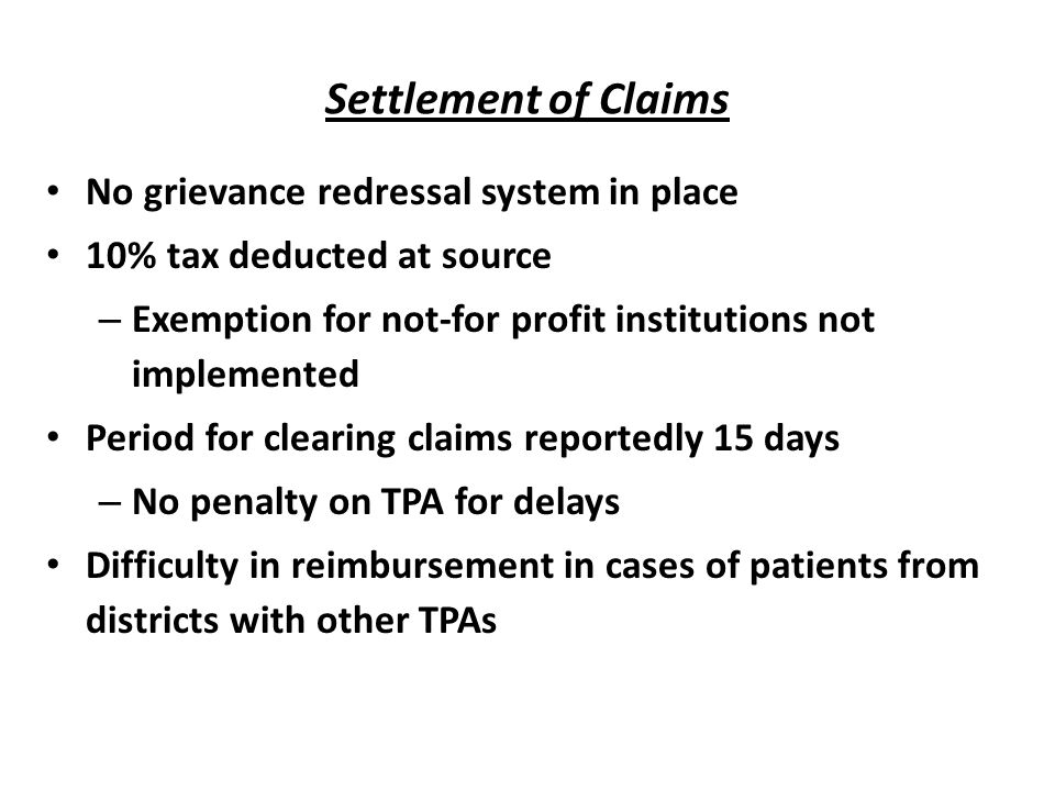 Settlement of Claims No grievance redressal system in place 10% tax deducted at source – Exemption for not-for profit institutions not implemented Period for clearing claims reportedly 15 days – No penalty on TPA for delays Difficulty in reimbursement in cases of patients from districts with other TPAs