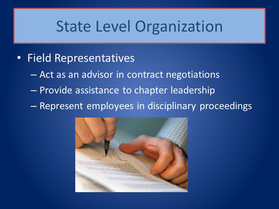 State Level Organization Field Representatives – Act as an advisor in contract negotiations – Provide assistance to chapter leadership – Represent employees in disciplinary proceedings