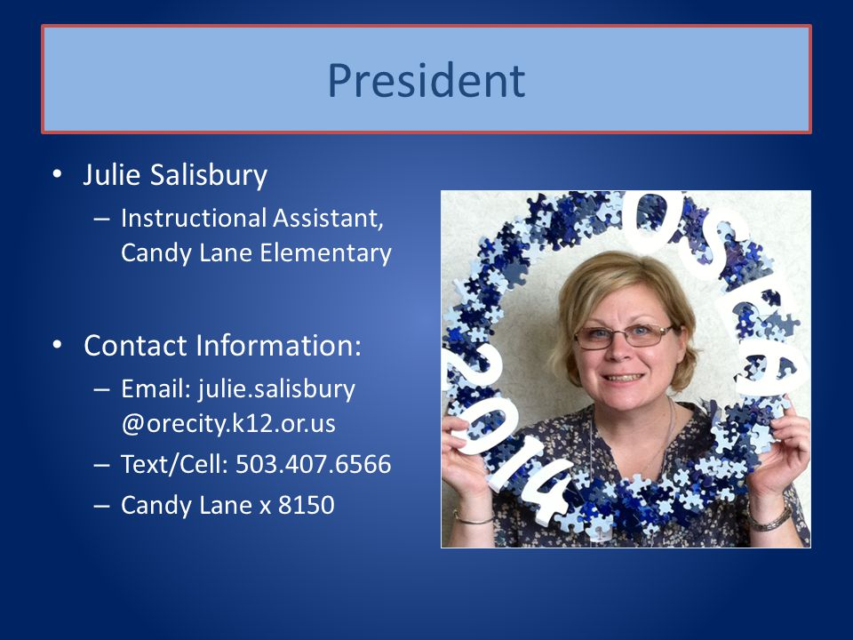 President Julie Salisbury – Instructional Assistant, Candy Lane Elementary Contact Information: – Email: julie.salisbury @orecity.k12.or.us – Text/Cell: 503.407.6566 – Candy Lane x 8150